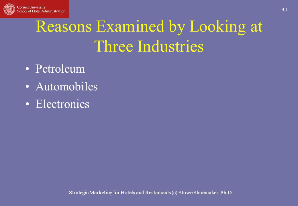 Strategic Marketing for Hotels and Restaurants (c) Stowe Shoemaker, Ph.D 41 Reasons Examined by Looking at Three Industries Petroleum Automobiles Elec