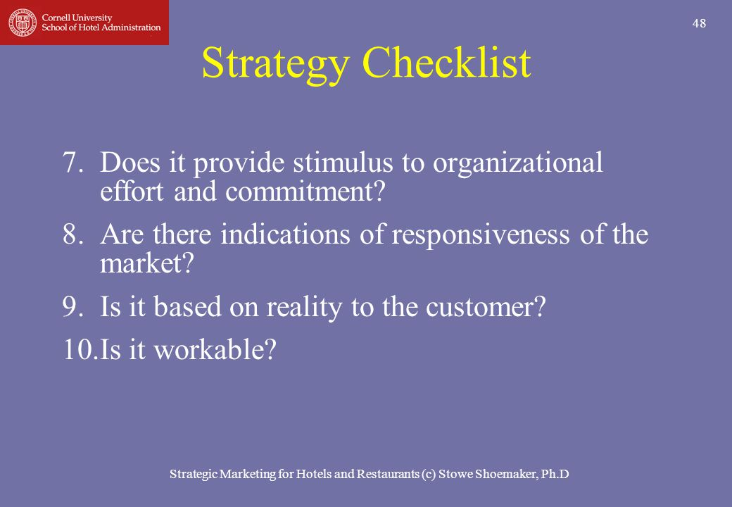 Strategic Marketing for Hotels and Restaurants (c) Stowe Shoemaker, Ph.D 48 Strategy Checklist 7.Does it provide stimulus to organizational effort and