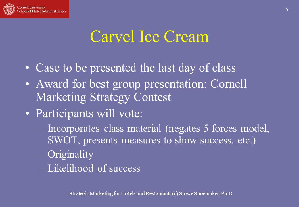 Strategic Marketing for Hotels and Restaurants (c) Stowe Shoemaker, Ph.D 5 Carvel Ice Cream Case to be presented the last day of class Award for best