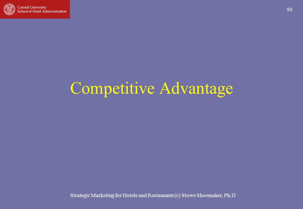Strategic Marketing for Hotels and Restaurants (c) Stowe Shoemaker, Ph.D 50 Competitive Advantage