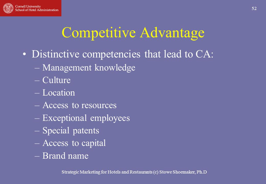 Strategic Marketing for Hotels and Restaurants (c) Stowe Shoemaker, Ph.D 52 Competitive Advantage Distinctive competencies that lead to CA: –Managemen