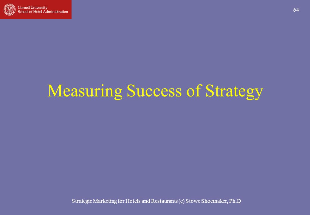 Strategic Marketing for Hotels and Restaurants (c) Stowe Shoemaker, Ph.D 64 Measuring Success of Strategy