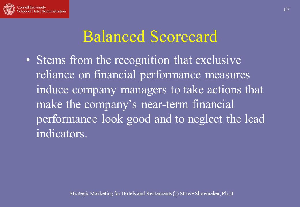 Strategic Marketing for Hotels and Restaurants (c) Stowe Shoemaker, Ph.D 67 Balanced Scorecard Stems from the recognition that exclusive reliance on f