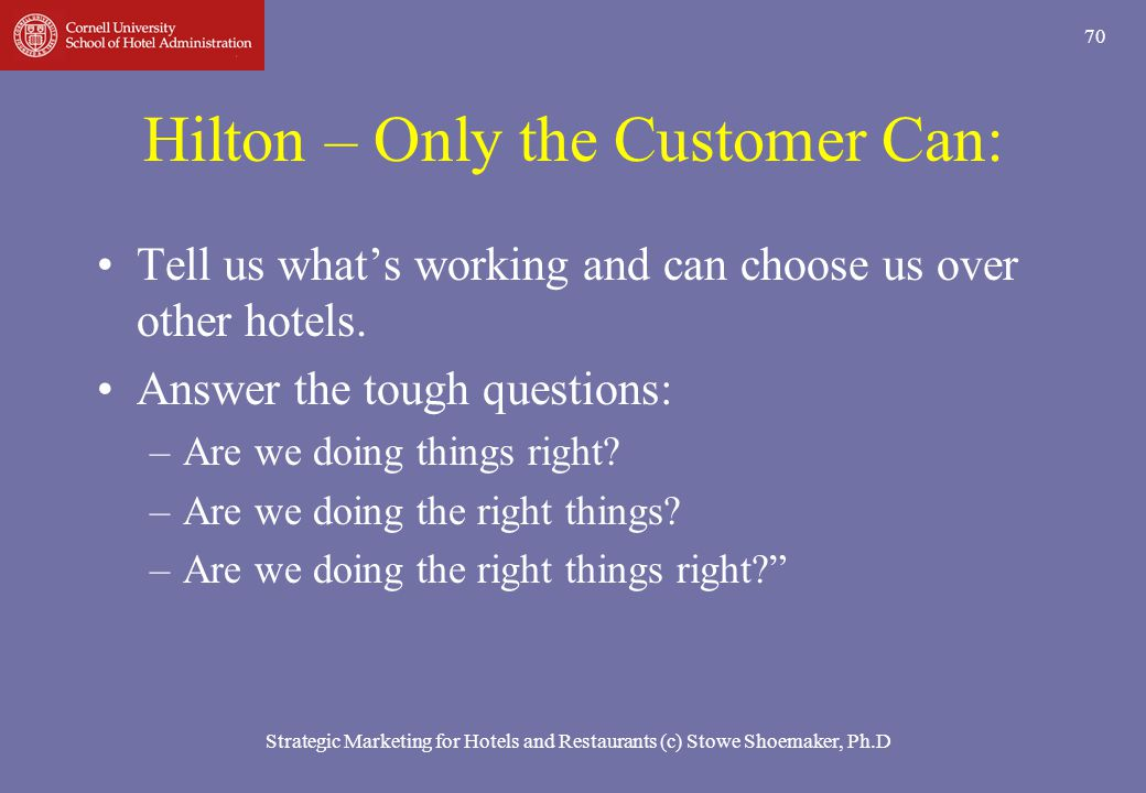Strategic Marketing for Hotels and Restaurants (c) Stowe Shoemaker, Ph.D 70 Hilton – Only the Customer Can: Tell us whats working and can choose us ov