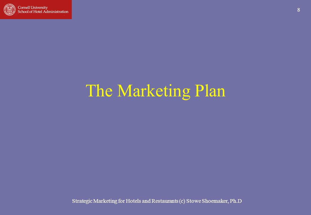 Strategic Marketing for Hotels and Restaurants (c) Stowe Shoemaker, Ph.D 9 Some Possible Marketing Plan Objectives Changes in marketing direction (defined by competitive set or business mix or both) Defensive or offensive marketing moves New opportunities (new market segments) Other specific product line objectives (e.g., increase food, beverage, spa or other revenues)