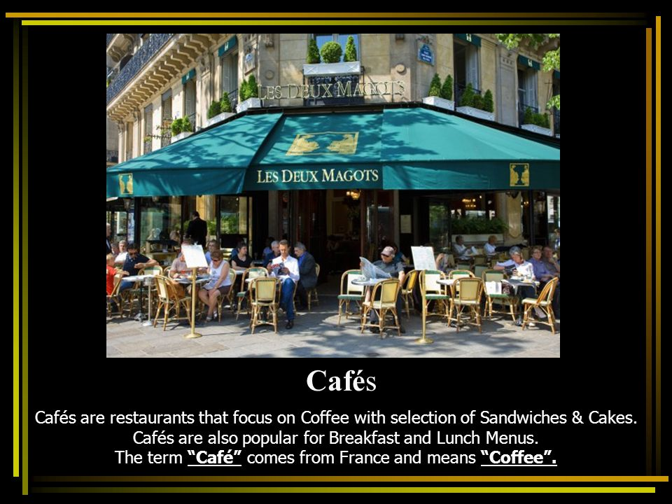 Cafés are restaurants that focus on Coffee with selection of Sandwiches & Cakes. Cafés are also popular for Breakfast and Lunch Menus. The term Café c