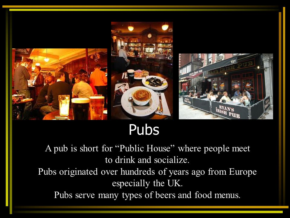 Pubs A pub is short for Public House where people meet to drink and socialize. Pubs originated over hundreds of years ago from Europe especially the U
