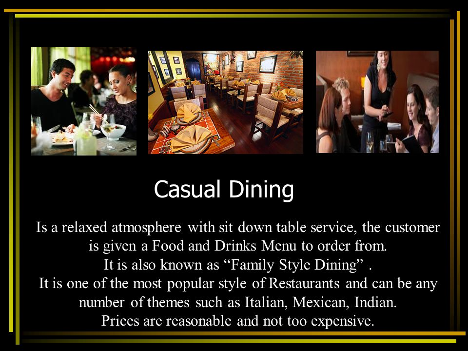 Casual Dining Is a relaxed atmosphere with sit down table service, the customer is given a Food and Drinks Menu to order from. It is also known as Fam