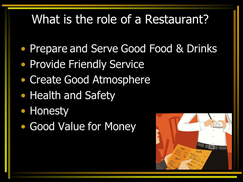 What is the role of a Restaurant? Prepare and Serve Good Food & Drinks Provide Friendly Service Create Good Atmosphere Health and Safety Honesty Good