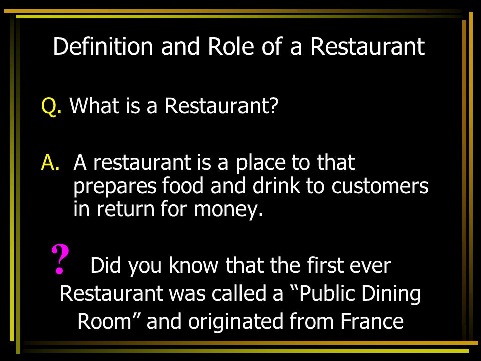 Definition and Role of a Restaurant Q. What is a Restaurant? A. A restaurant is a place to that prepares food and drink to customers in return for mon
