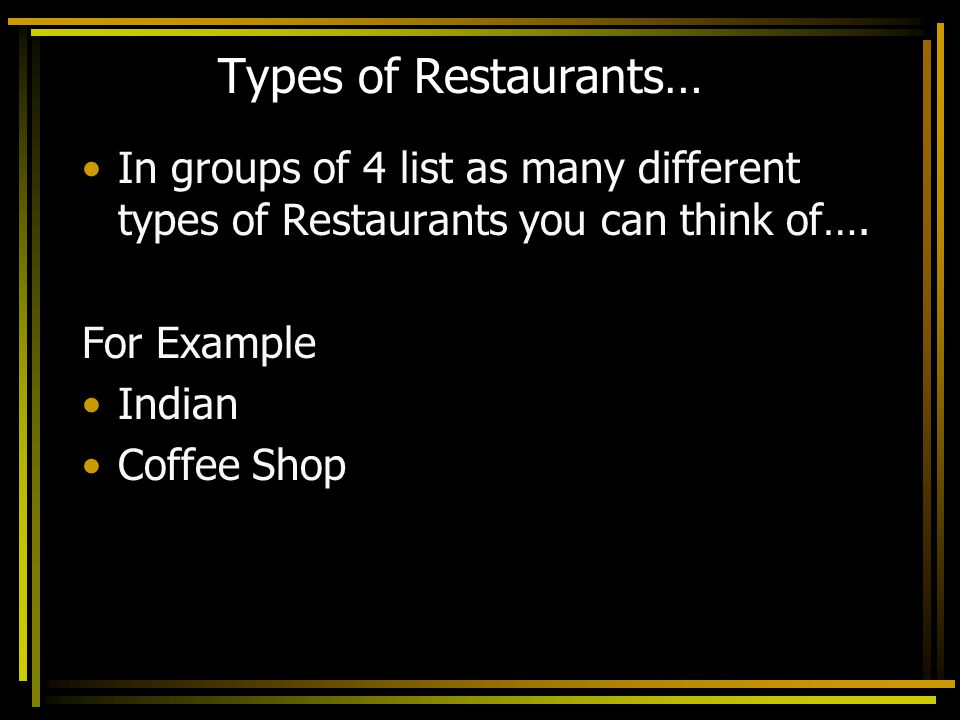 Types of Restaurants… In groups of 4 list as many different types of Restaurants you can think of…. For Example Indian Coffee Shop