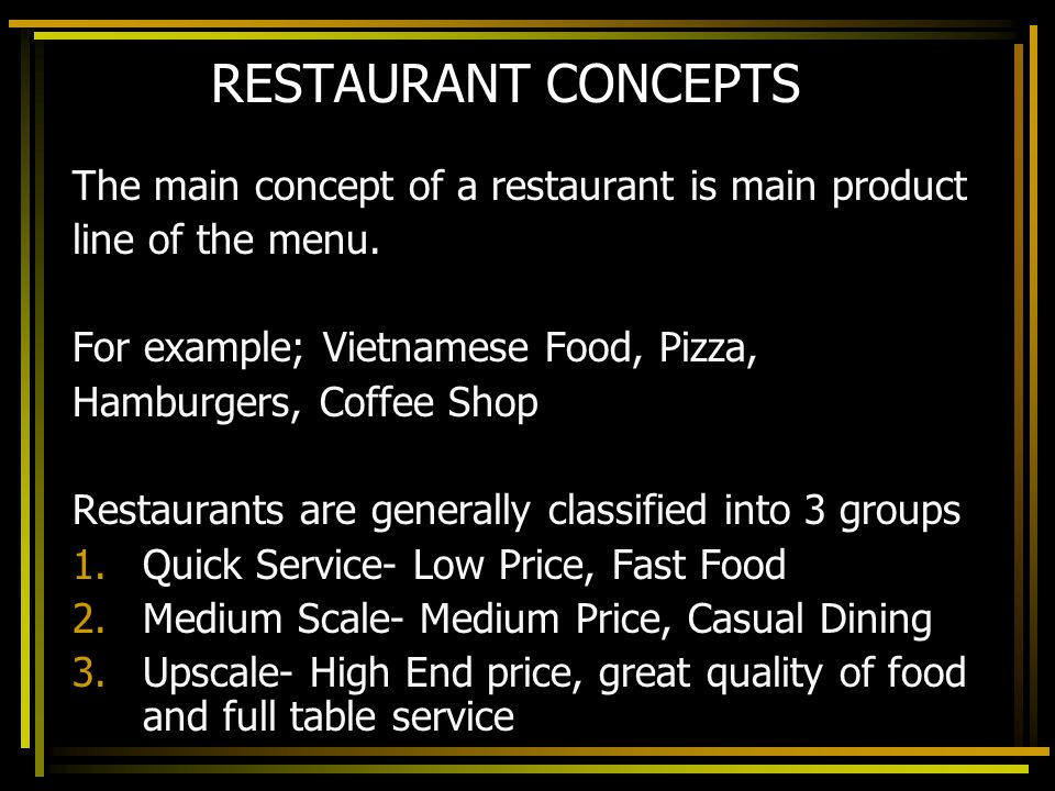 RESTAURANT CONCEPTS The main concept of a restaurant is main product line of the menu. For example; Vietnamese Food, Pizza, Hamburgers, Coffee Shop Re