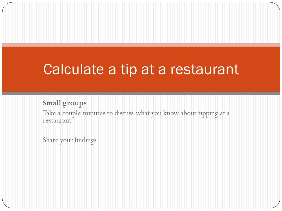 Small groups Take a couple minutes to discuss what you know about tipping at a restaurant Share your findings Calculate a tip at a restaurant