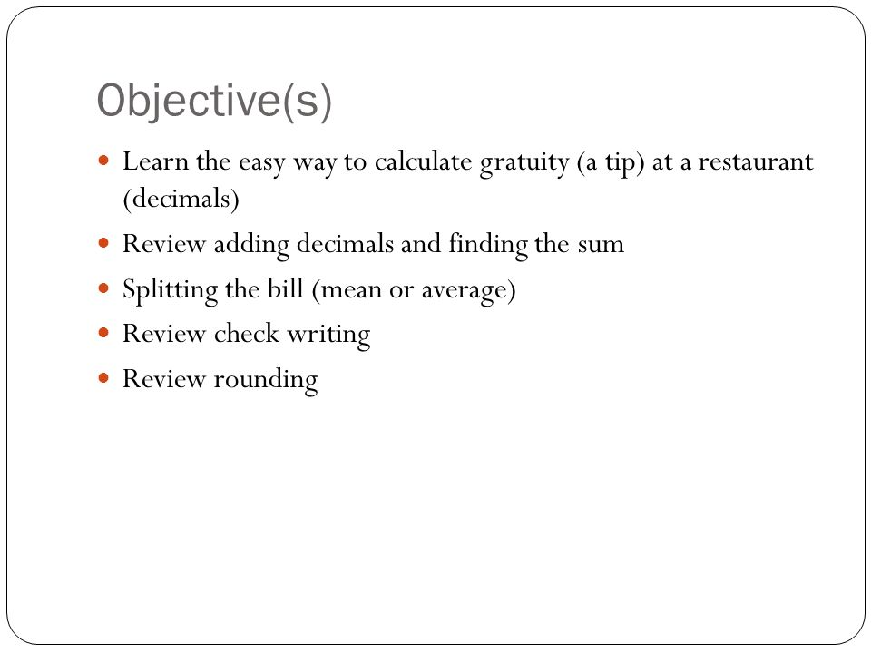 Objective(s) Learn the easy way to calculate gratuity (a tip) at a restaurant (decimals) Review adding decimals and finding the sum Splitting the bill