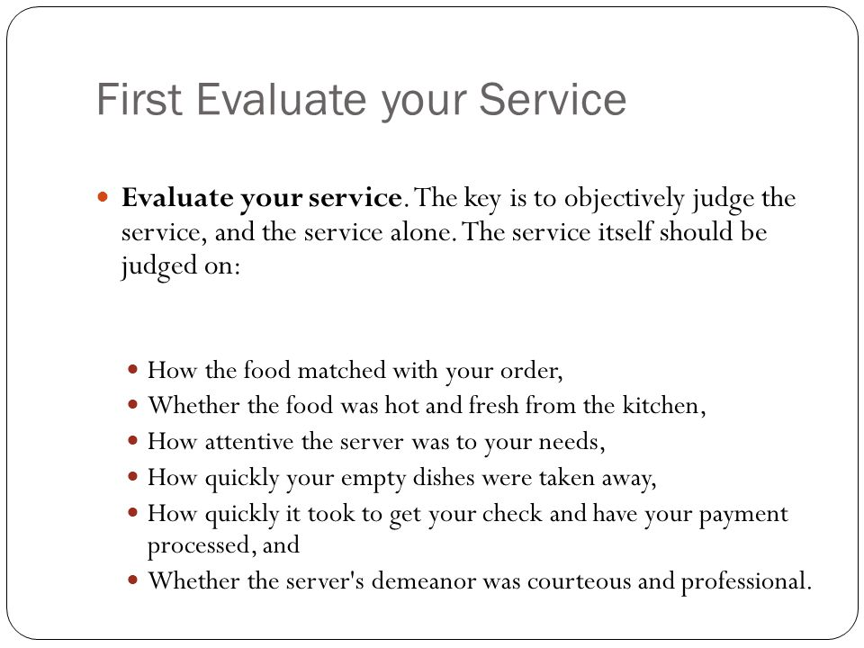 First Evaluate your Service Evaluate your service. The key is to objectively judge the service, and the service alone. The service itself should be ju