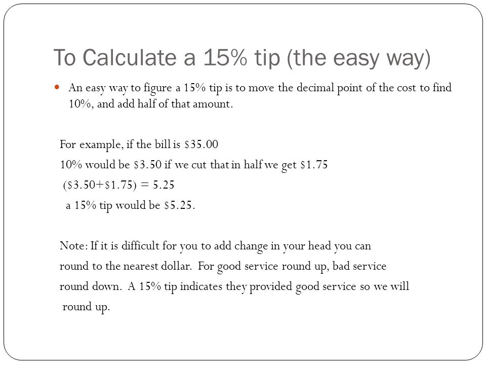 To Calculate a 15% tip (the easy way) An easy way to figure a 15% tip is to move the decimal point of the cost to find 10%, and add half of that amoun