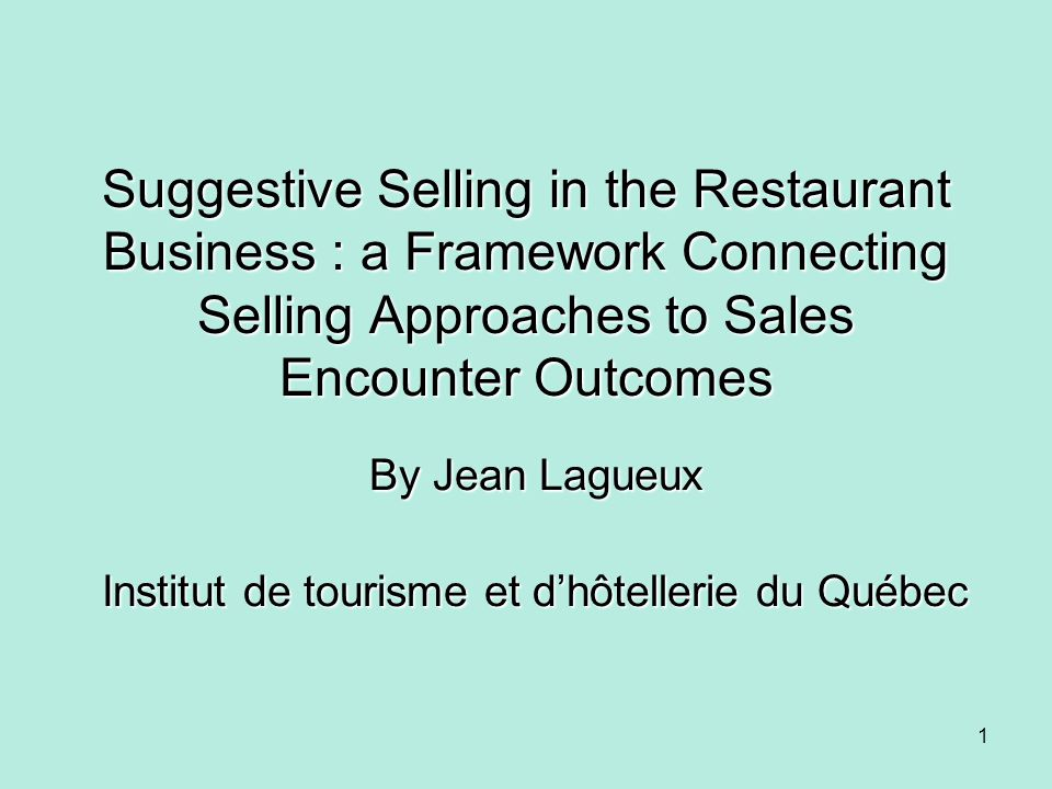 Suggestive Selling in the Restaurant Business : a Framework Connecting Selling Approaches to Sales Encounter Outcomes By Jean Lagueux Institut de tour