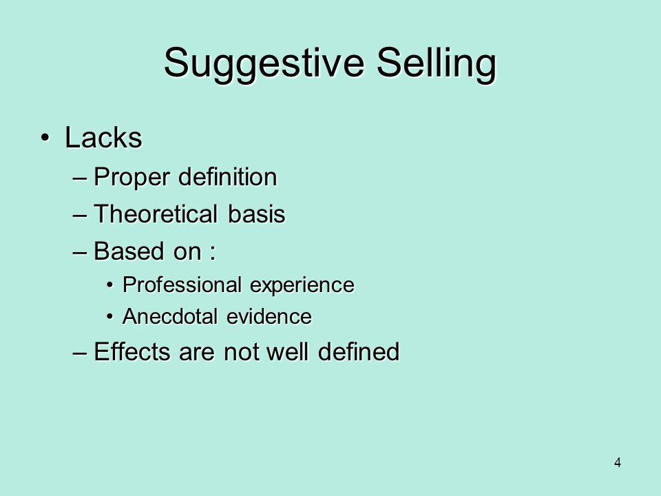 Suggestive Selling LacksLacks –Proper definition –Theoretical basis –Based on : Professional experienceProfessional experience Anecdotal evidenceAnecd