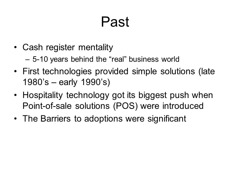 Past Cash register mentality –5-10 years behind the real business world First technologies provided simple solutions (late 1980s – early 1990s) Hospitality technology got its biggest push when Point-of-sale solutions (POS) were introduced The Barriers to adoptions were significant