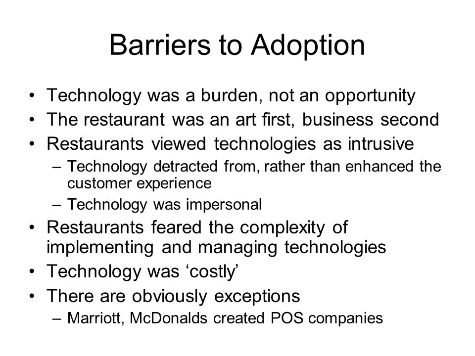 Barriers to Adoption Technology was a burden, not an opportunity The restaurant was an art first, business second Restaurants viewed technologies as intrusive –Technology detracted from, rather than enhanced the customer experience –Technology was impersonal Restaurants feared the complexity of implementing and managing technologies Technology was costly There are obviously exceptions –Marriott, McDonalds created POS companies