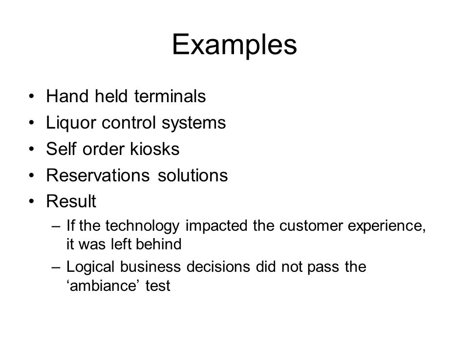 Examples Hand held terminals Liquor control systems Self order kiosks Reservations solutions Result –If the technology impacted the customer experience, it was left behind –Logical business decisions did not pass the ambiance test