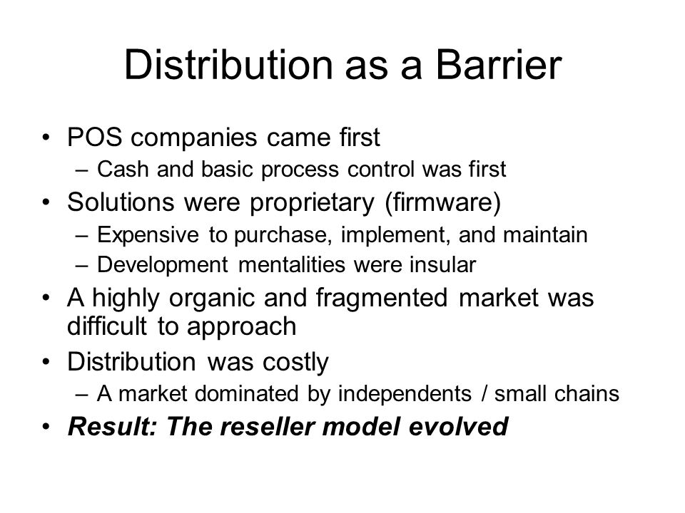 Distribution as a Barrier POS companies came first –Cash and basic process control was first Solutions were proprietary (firmware) –Expensive to purchase, implement, and maintain –Development mentalities were insular A highly organic and fragmented market was difficult to approach Distribution was costly –A market dominated by independents / small chains Result: The reseller model evolved