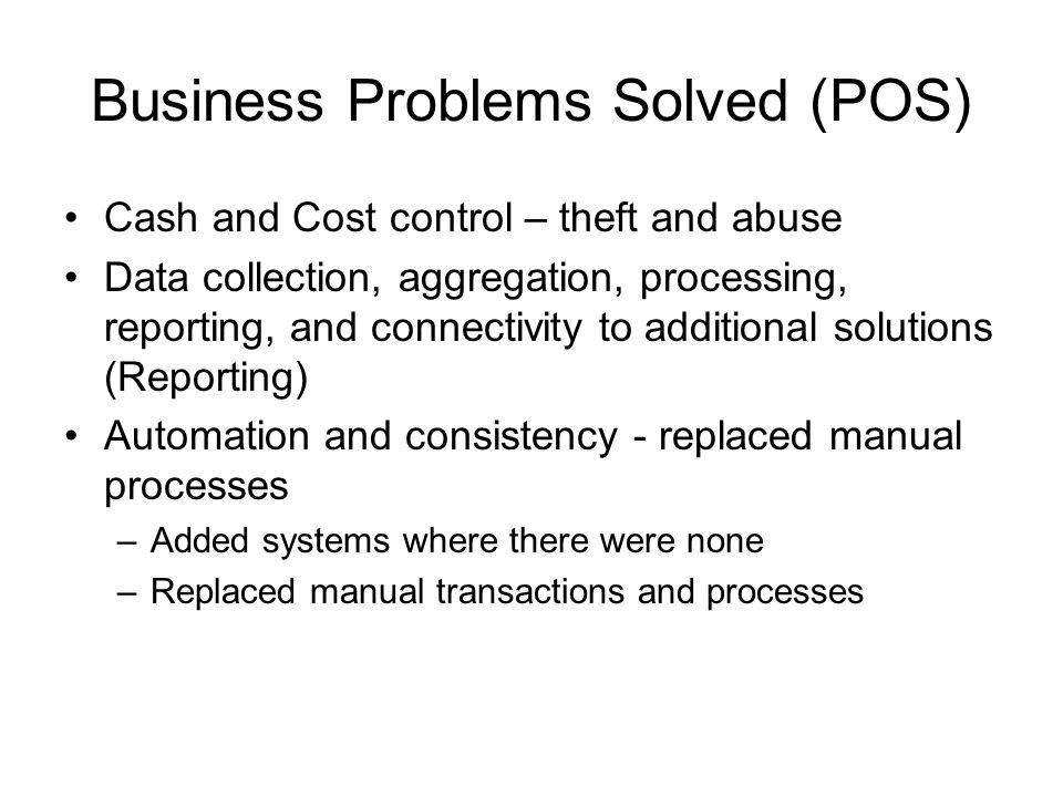 Business Problems Solved (POS) Cash and Cost control – theft and abuse Data collection, aggregation, processing, reporting, and connectivity to additional solutions (Reporting) Automation and consistency - replaced manual processes –Added systems where there were none –Replaced manual transactions and processes