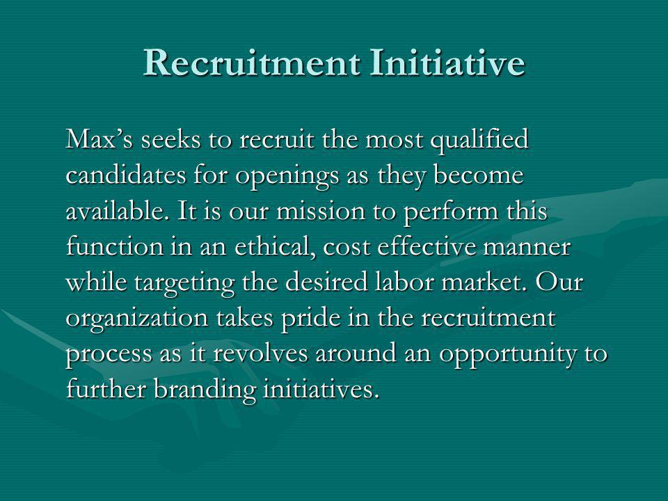 Recruitment Initiative Maxs seeks to recruit the most qualified candidates for openings as they become available.