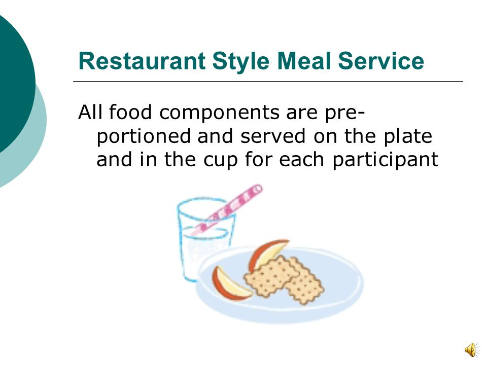 Restaurant Style Meal Service As with all meal service styles, all food components must be served in sufficient amounts to meet minimum portion requir