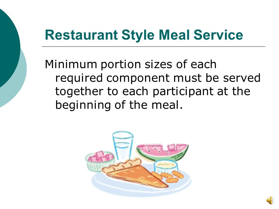 Restaurant Style Meal Service Minimum portion sizes of each required component must be served together to each participant at the beginning of the meal.