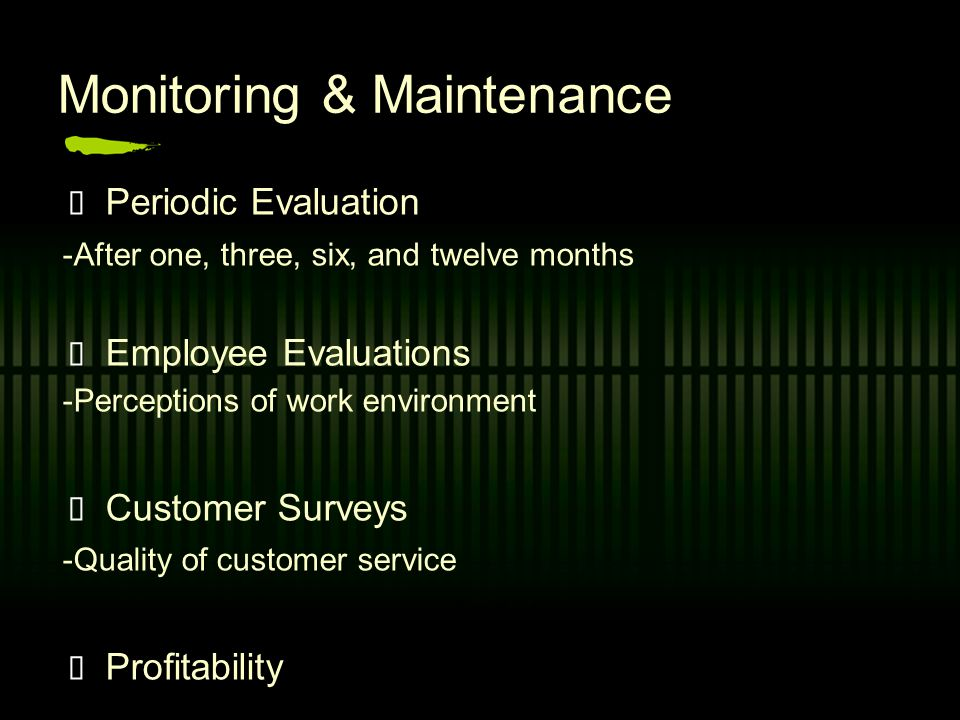 Monitoring & Maintenance Periodic Evaluation -After one, three, six, and twelve months E mployee Evaluations -Perceptions of work environment Customer Surveys -Quality of customer service Profitability