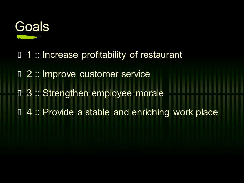 Goals 1 :: Increase profitability of restaurant 2 :: Improve customer service 3 :: Strengthen employee morale 4 :: Provide a stable and enriching work place