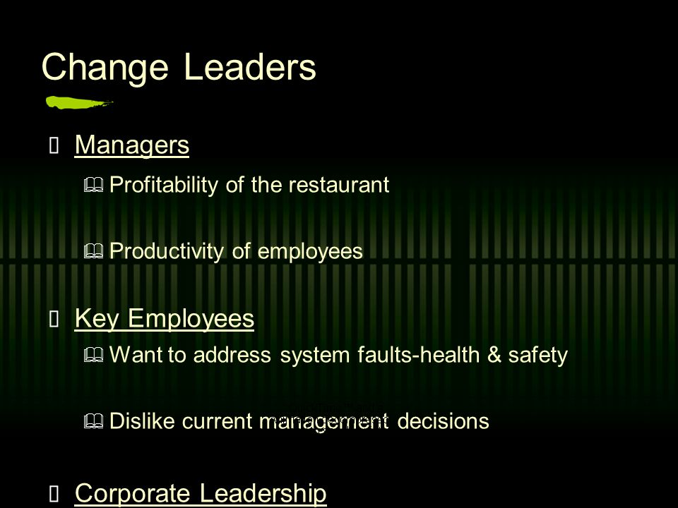 Change Leaders Managers Profitability of the restaurant P roductivity of employees K ey Employees Want to address system faults-health & safety D islike current management decisions C orporate Leadership Changes across the franchise