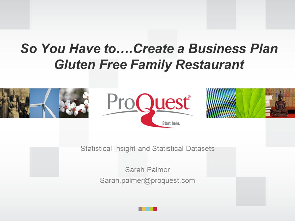 So You Have to….Create a Business Plan Gluten Free Family Restaurant Statistical Insight and Statistical Datasets Sarah Palmer Sarah.palmer@proquest.com