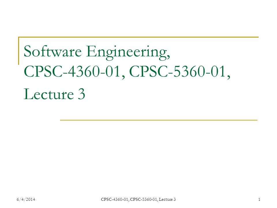 6/4/2014CPSC-4360-01, CPSC-5360-01, Lecture 31 Software Engineering, CPSC-4360-01, CPSC-5360-01, Lecture 3