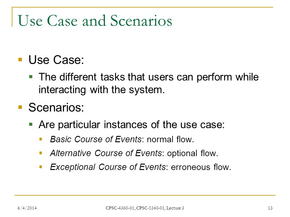 6/4/2014 CPSC-4360-01, CPSC-5360-01, Lecture 3 13 Use Case and Scenarios Use Case: The different tasks that users can perform while interacting with the system.