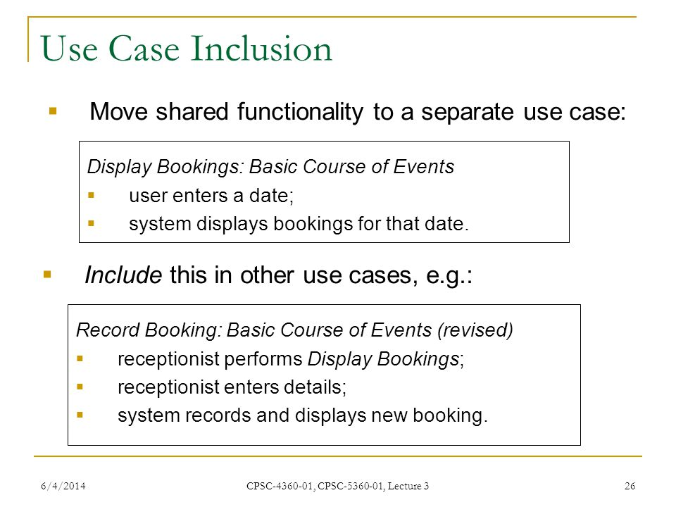 6/4/2014 CPSC-4360-01, CPSC-5360-01, Lecture 3 26 Use Case Inclusion Move shared functionality to a separate use case: Record Booking: Basic Course of Events (revised) receptionist performs Display Bookings; receptionist enters details; system records and displays new booking.