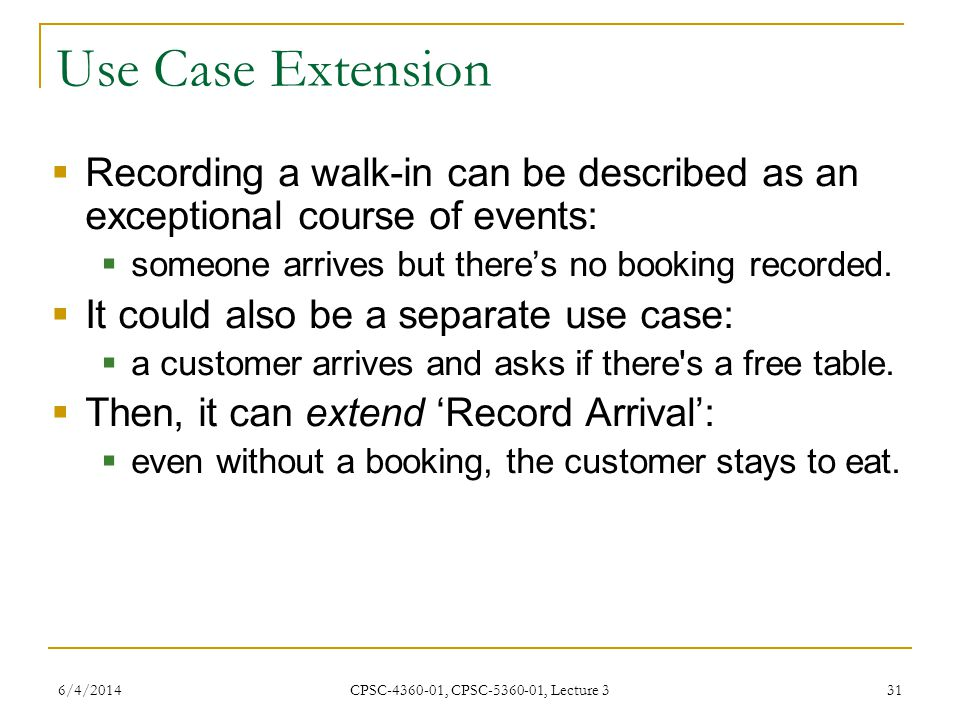 6/4/2014 CPSC-4360-01, CPSC-5360-01, Lecture 3 31 Use Case Extension Recording a walk-in can be described as an exceptional course of events: someone arrives but theres no booking recorded.