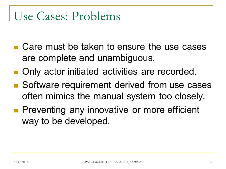 6/4/2014 CPSC-4360-01, CPSC-5360-01, Lecture 3 37 Use Cases: Problems Care must be taken to ensure the use cases are complete and unambiguous.