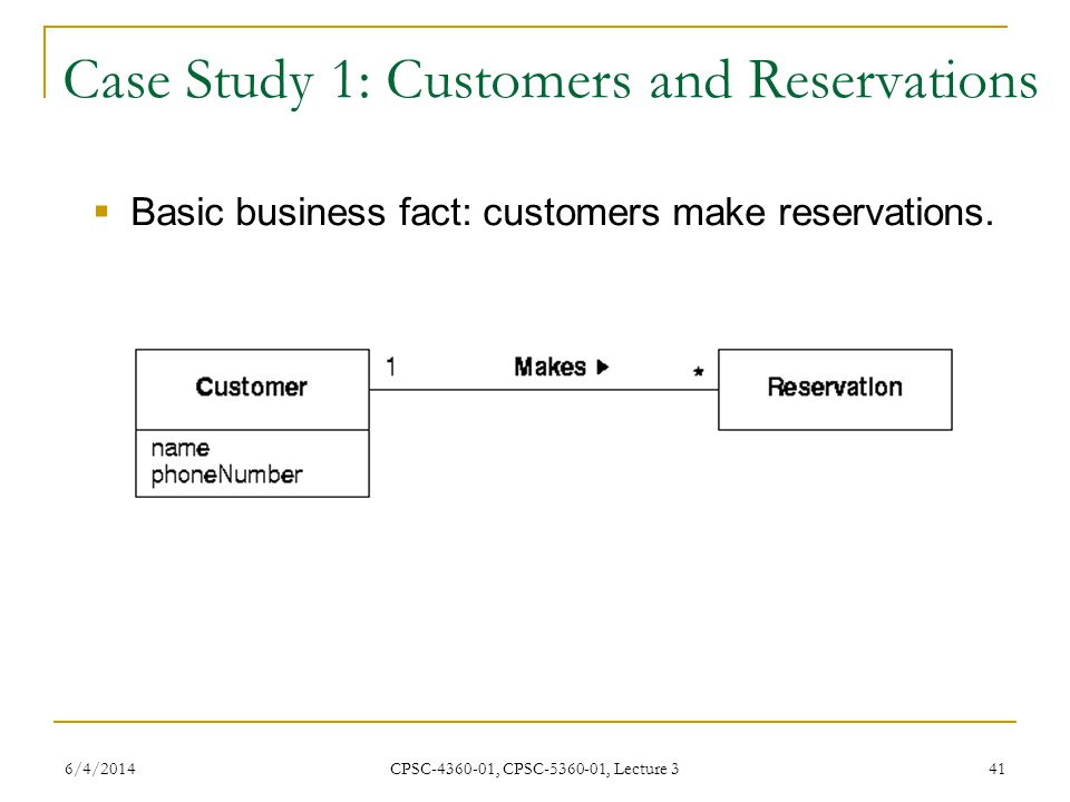 6/4/2014 CPSC-4360-01, CPSC-5360-01, Lecture 3 41 Case Study 1: Customers and Reservations Basic business fact: customers make reservations.