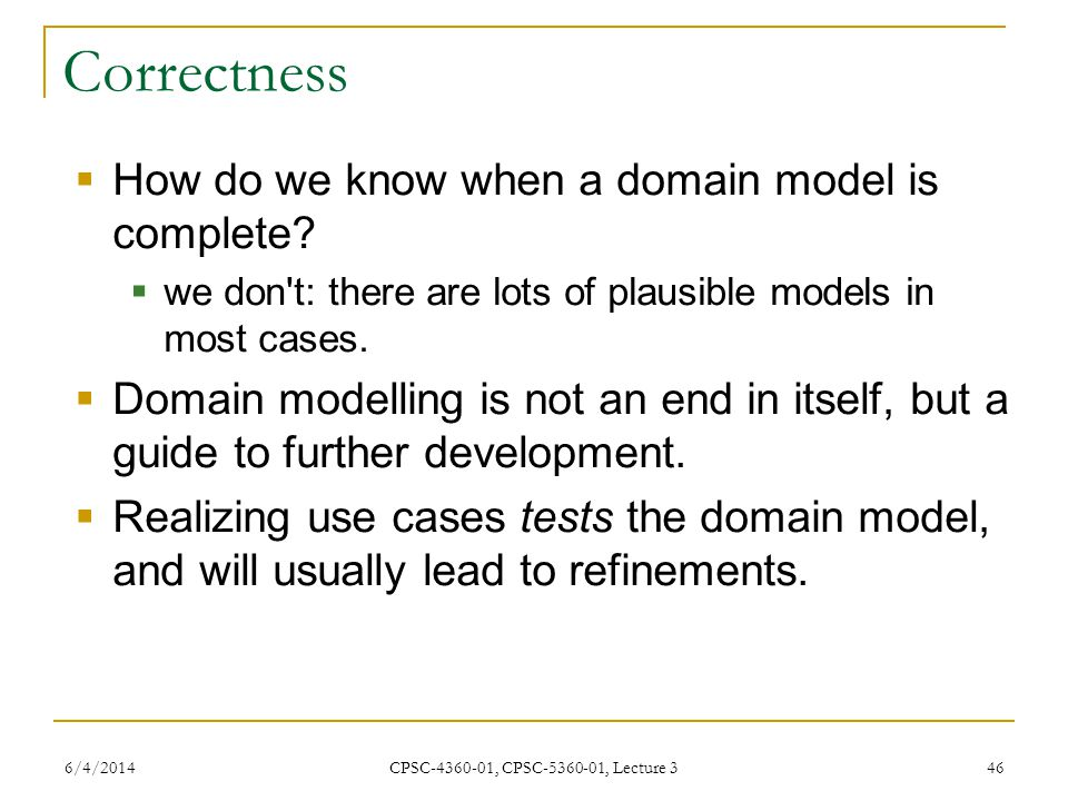 6/4/2014 CPSC-4360-01, CPSC-5360-01, Lecture 3 46 Correctness How do we know when a domain model is complete.