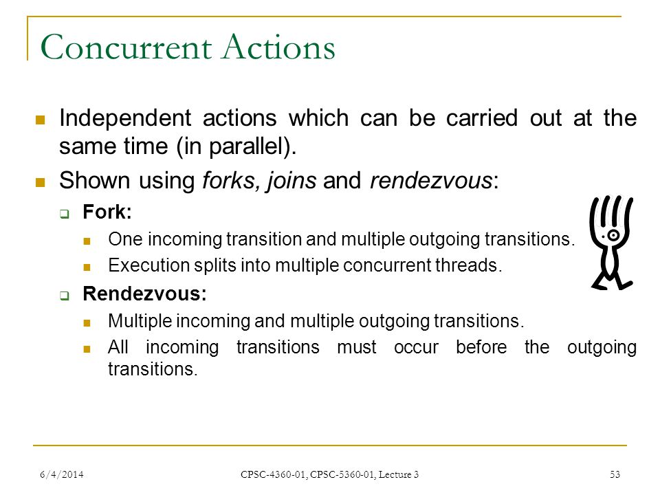 6/4/2014 CPSC-4360-01, CPSC-5360-01, Lecture 3 53 Concurrent Actions Independent actions which can be carried out at the same time (in parallel).