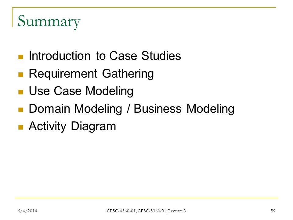 6/4/2014 CPSC-4360-01, CPSC-5360-01, Lecture 3 59 Summary Introduction to Case Studies Requirement Gathering Use Case Modeling Domain Modeling / Business Modeling Activity Diagram