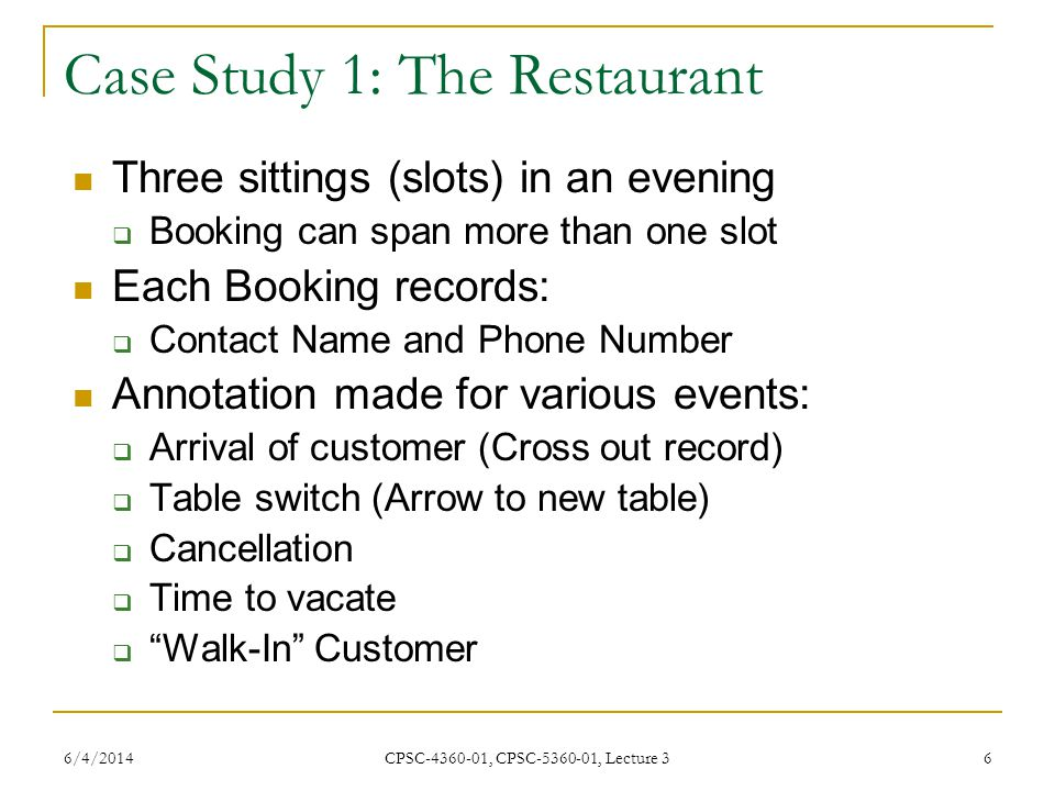 6/4/2014 CPSC-4360-01, CPSC-5360-01, Lecture 3 6 Case Study 1: The Restaurant Three sittings (slots) in an evening Booking can span more than one slot Each Booking records: Contact Name and Phone Number Annotation made for various events: Arrival of customer (Cross out record) Table switch (Arrow to new table) Cancellation Time to vacate Walk-In Customer