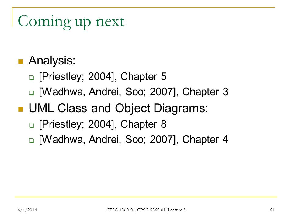 6/4/2014 CPSC-4360-01, CPSC-5360-01, Lecture 3 61 Coming up next Analysis: [Priestley; 2004], Chapter 5 [Wadhwa, Andrei, Soo; 2007], Chapter 3 UML Class and Object Diagrams: [Priestley; 2004], Chapter 8 [Wadhwa, Andrei, Soo; 2007], Chapter 4