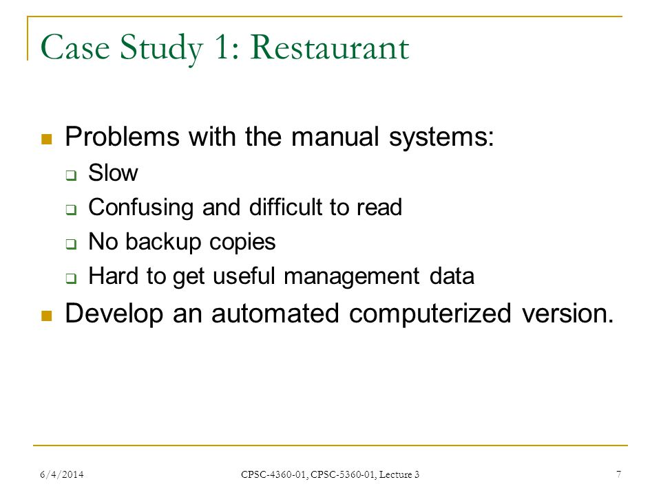6/4/2014 CPSC-4360-01, CPSC-5360-01, Lecture 3 7 Case Study 1: Restaurant Problems with the manual systems: Slow Confusing and difficult to read No backup copies Hard to get useful management data Develop an automated computerized version.