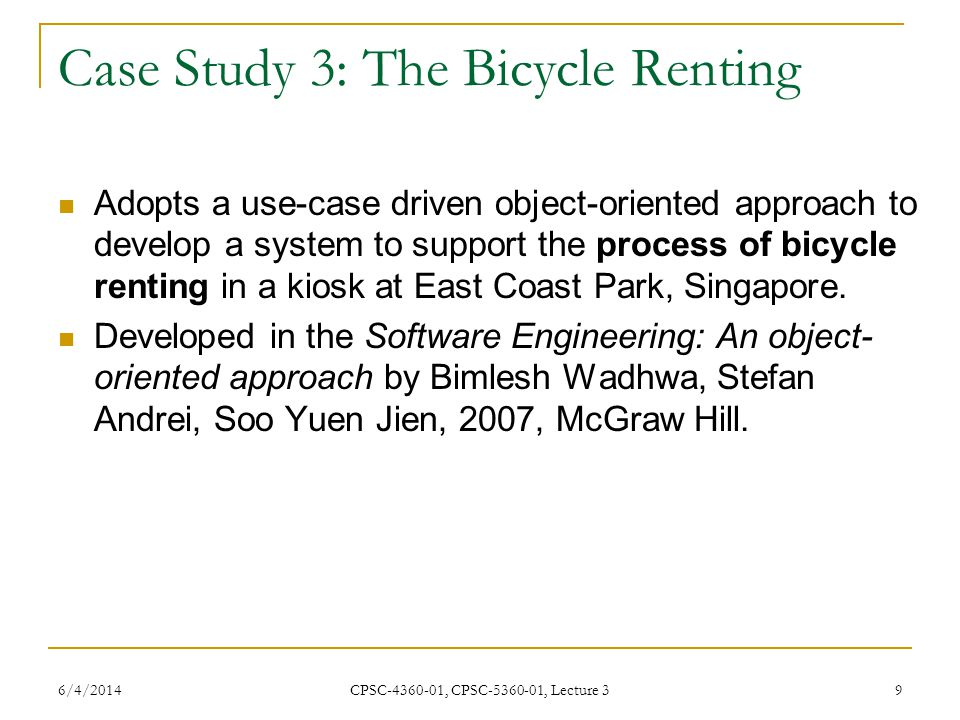 6/4/2014 CPSC-4360-01, CPSC-5360-01, Lecture 3 9 Case Study 3: The Bicycle Renting Adopts a use-case driven object-oriented approach to develop a system to support the process of bicycle renting in a kiosk at East Coast Park, Singapore.