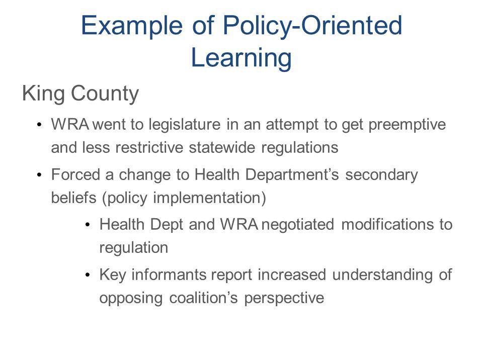 Example of Policy-Oriented Learning King County WRA went to legislature in an attempt to get preemptive and less restrictive statewide regulations For