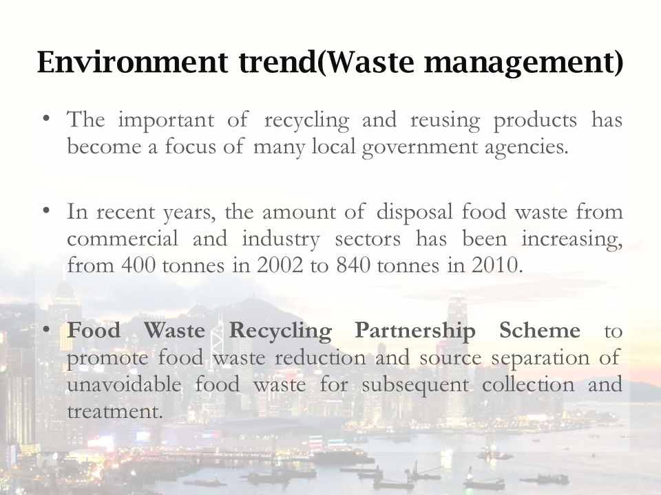 Environment trend(Waste management) The important of recycling and reusing products has become a focus of many local government agencies.