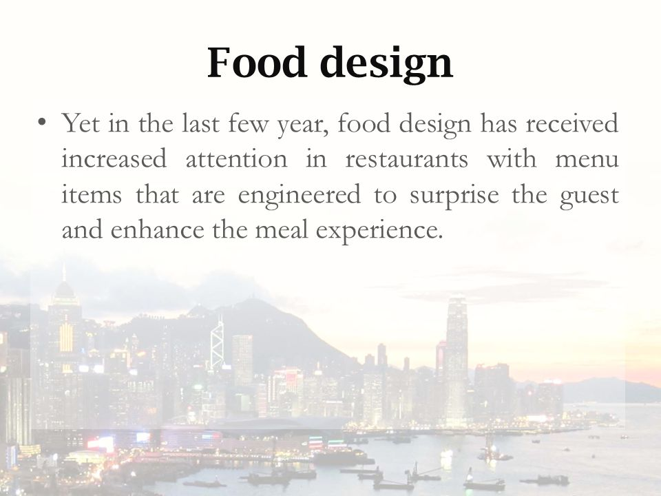 Food design Yet in the last few year, food design has received increased attention in restaurants with menu items that are engineered to surprise the